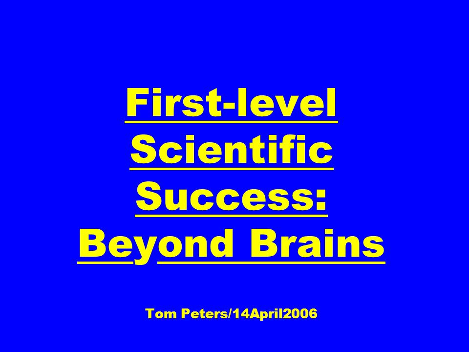First-level Scientific Success: Beyond Brains Tom Peters/14April2006