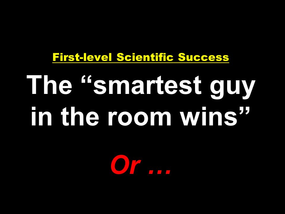 First-level Scientific Success The smartest guy in the room wins Or …