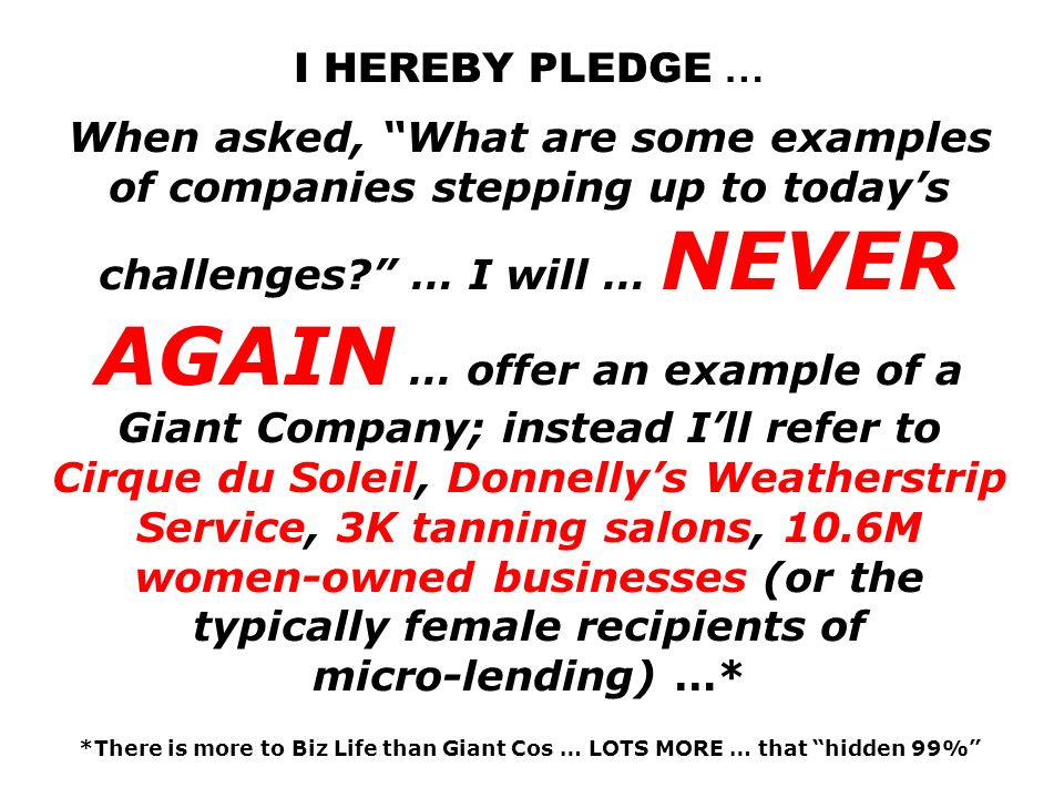 I HEREBY PLEDGE … When asked, What are some examples of companies stepping up to today's challenges … I will … NEVER AGAIN … offer an example of a Giant Company; instead I'll refer to Cirque du Soleil, Donnelly's Weatherstrip Service, 3K tanning salons, 10.6M women-owned businesses (or the typically female recipients of micro-lending) …* *There is more to Biz Life than Giant Cos … LOTS MORE … that hidden 99%