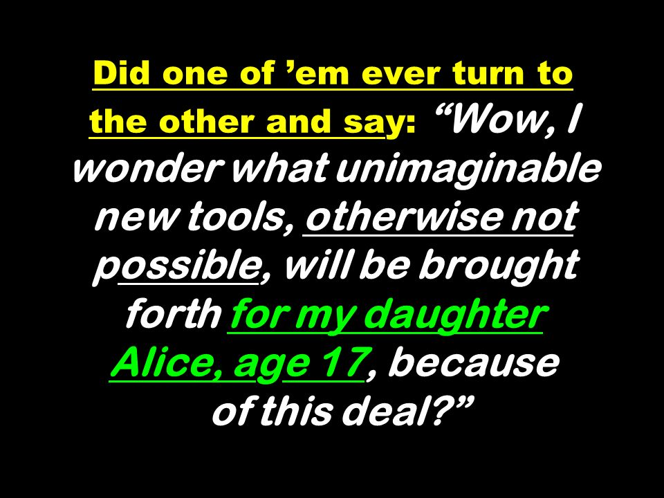 Did one of 'em ever turn to the other and say: Wow, I wonder what unimaginable new tools, otherwise not possible, will be brought forth for my daughter Alice, age 17, because of this deal