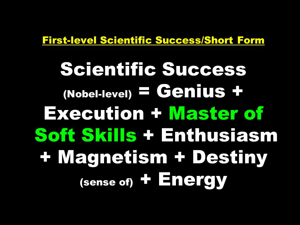 First-level Scientific Success/Short Form Scientific Success (Nobel-level) = Genius + Execution + Master of Soft Skills + Enthusiasm + Magnetism + Destiny (sense of) + Energy