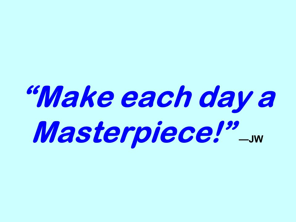 Make each day a Masterpiece! —JW