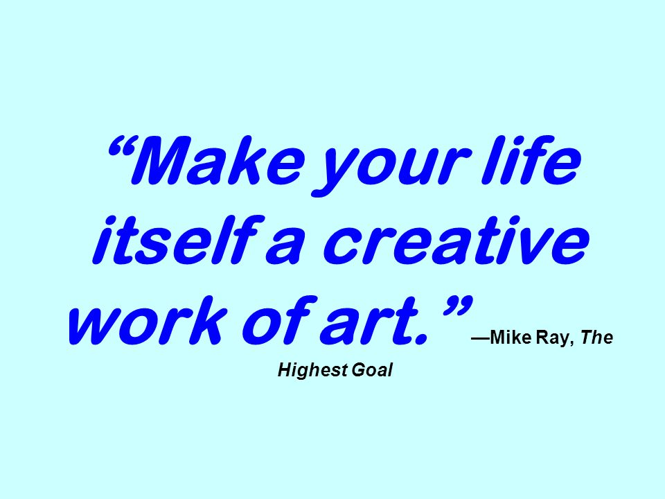 Make your life itself a creative work of art