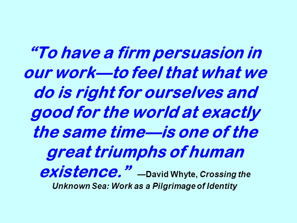 To have a firm persuasion in our work—to feel that what we do is right for ourselves and good for the world at exactly the same time—is one of the great triumphs of human existence. —David Whyte, Crossing the Unknown Sea: Work as a Pilgrimage of Identity