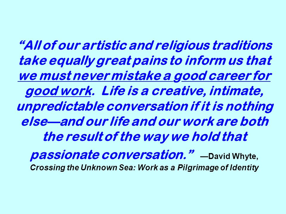 All of our artistic and religious traditions take equally great pains to inform us that we must never mistake a good career for good work.