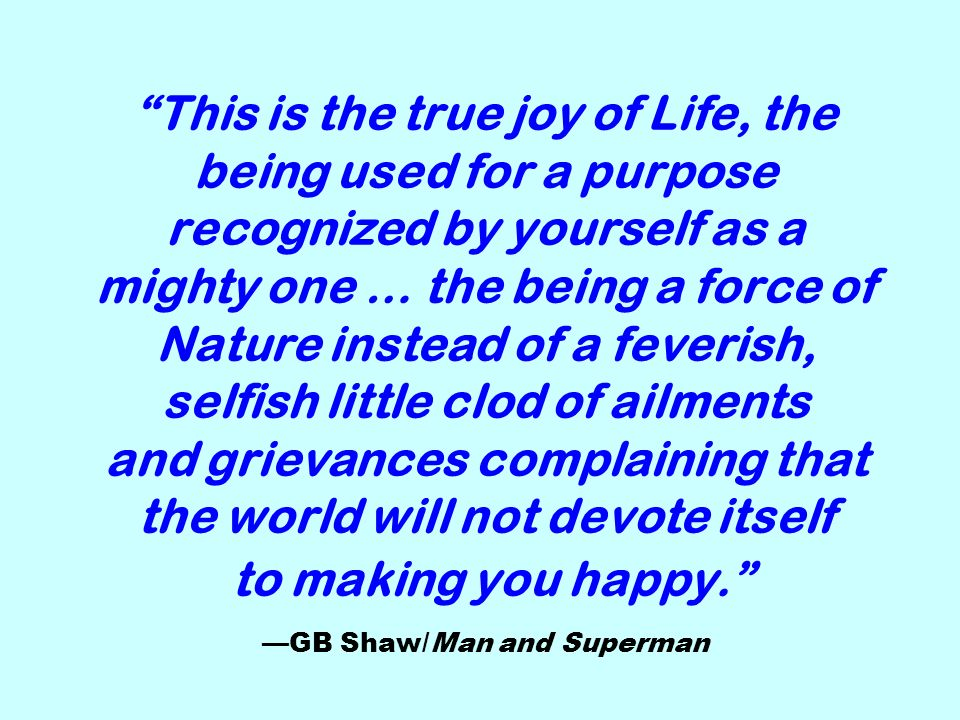 This is the true joy of Life, the being used for a purpose recognized by yourself as a mighty one … the being a force of Nature instead of a feverish, selfish little clod of ailments and grievances complaining that the world will not devote itself to making you happy. —GB Shaw/Man and Superman