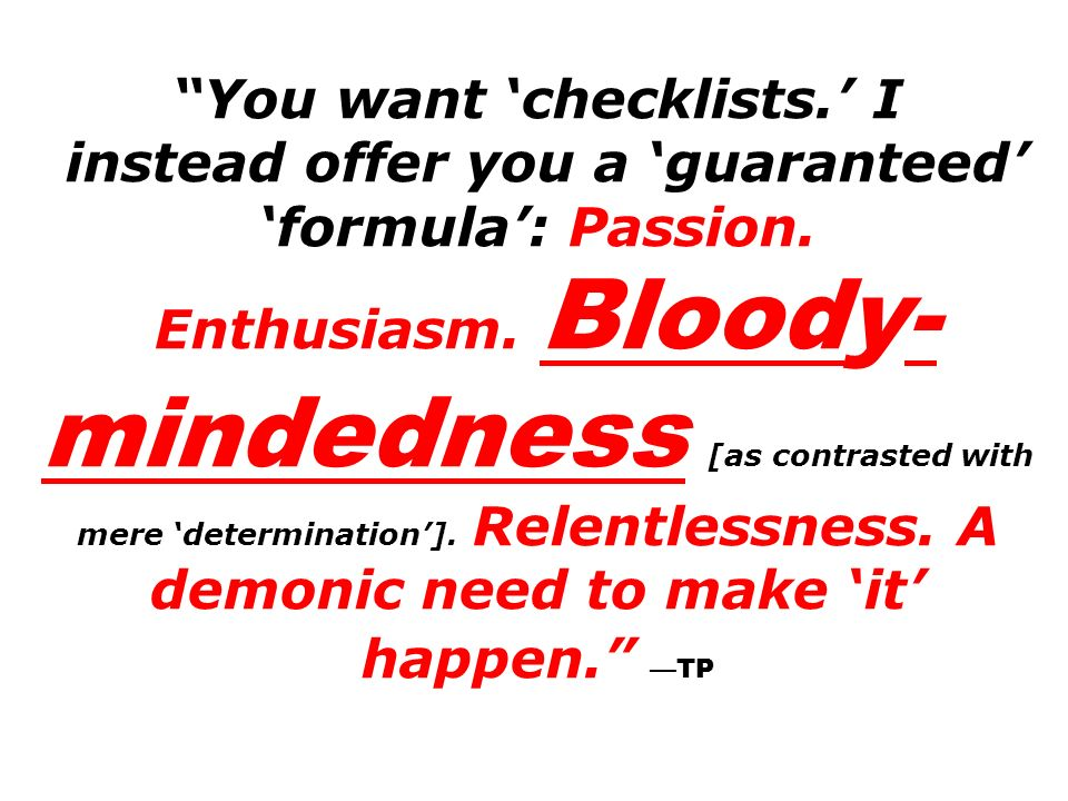 You want 'checklists.' I instead offer you a 'guaranteed' 'formula': Passion.