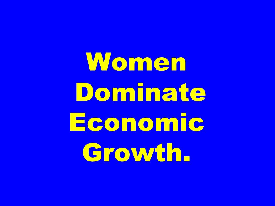 Women Dominate Economic Growth.