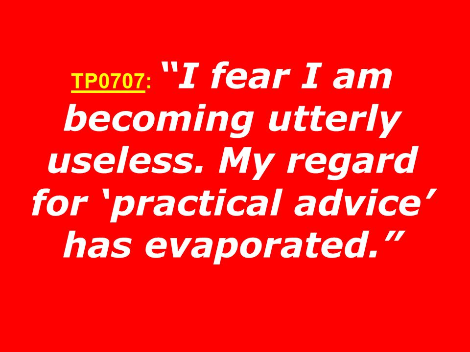 TP0707: I fear I am becoming utterly useless