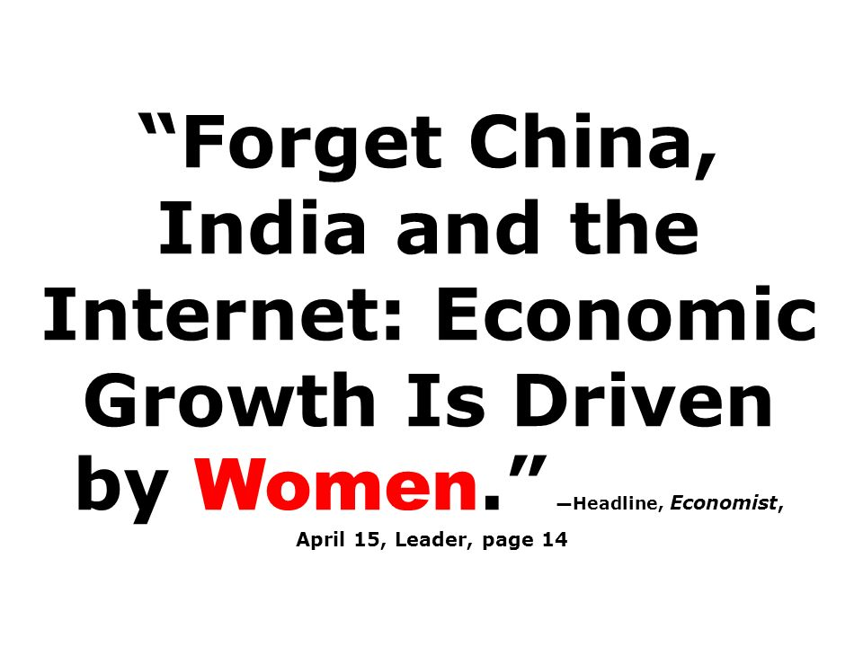 Forget China, India and the Internet: Economic Growth Is Driven by Women. —Headline, Economist,