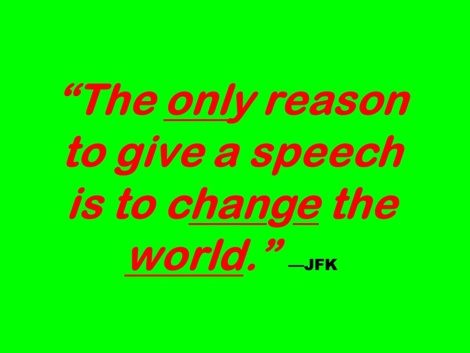 The only reason to give a speech is to change the world. —JFK