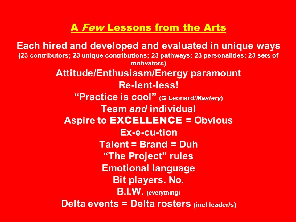 A Few Lessons from the Arts Each hired and developed and evaluated in unique ways (23 contributors; 23 unique contributions; 23 pathways; 23 personalities; 23 sets of motivators) Attitude/Enthusiasm/Energy paramount Re-lent-less.