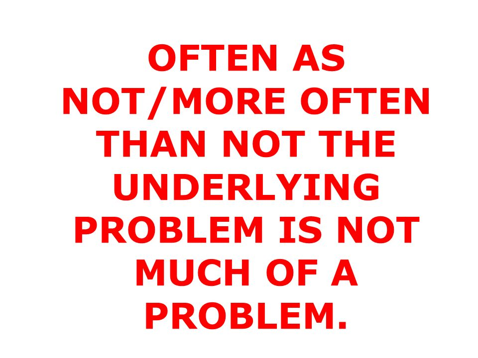 OFTEN AS NOT/MORE OFTEN THAN NOT THE UNDERLYING PROBLEM IS NOT MUCH OF A PROBLEM.
