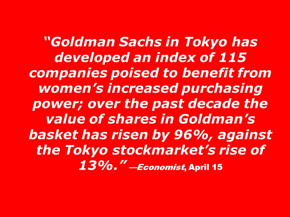 Goldman Sachs in Tokyo has developed an index of 115 companies poised to benefit from women's increased purchasing power; over the past decade the value of shares in Goldman's basket has risen by 96%, against the Tokyo stockmarket's rise of 13%. —Economist, April 15