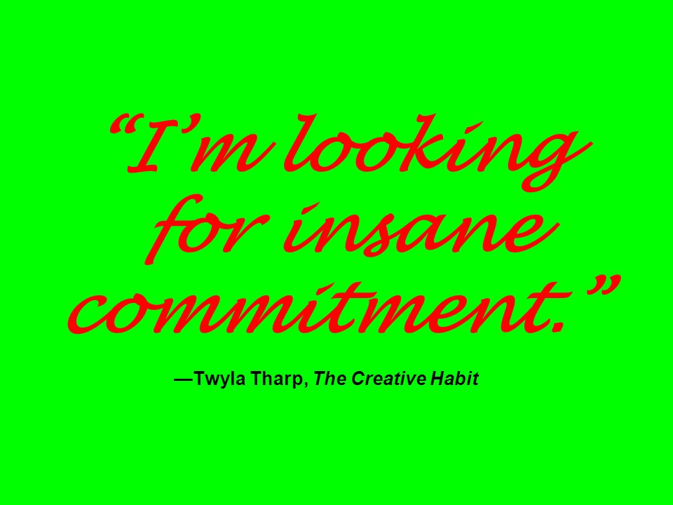I'm looking for insane commitment. —Twyla Tharp, The Creative Habit