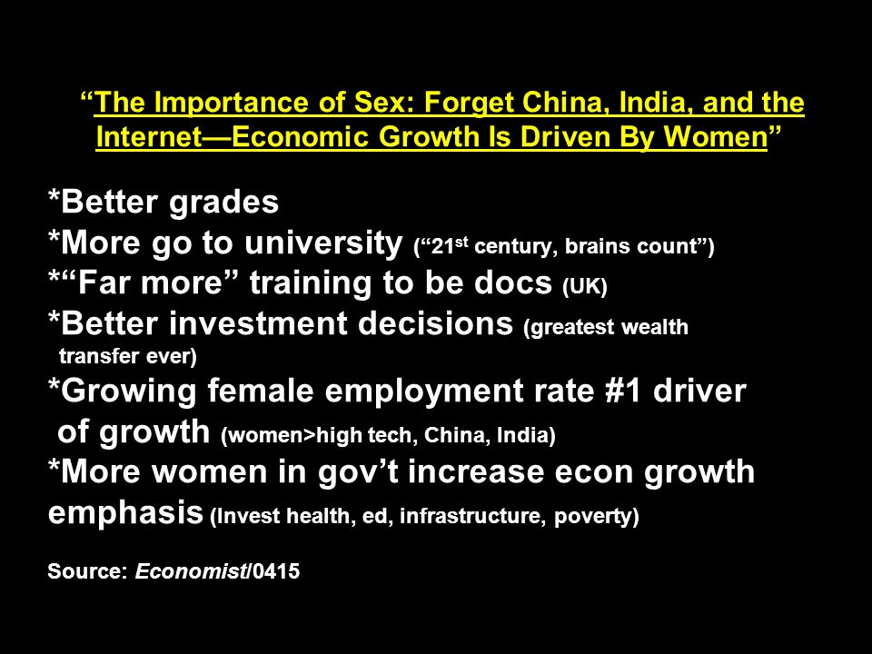 The Importance of Sex: Forget China, India, and the Internet—Economic Growth Is Driven By Women *Better grades *More go to university ( 21st century, brains count ) * Far more training to be docs (UK) *Better investment decisions (greatest wealth transfer ever) *Growing female employment rate #1 driver of growth (women>high tech, China, India) *More women in gov't increase econ growth emphasis (Invest health, ed, infrastructure, poverty) Source: Economist/0415