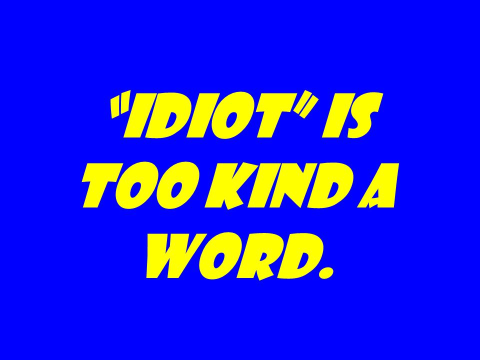 Idiot is too kind a word.