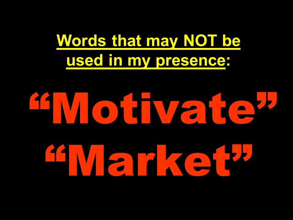 Words that may NOT be used in my presence: Motivate Market