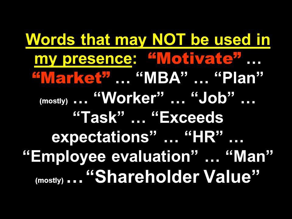 Words that may NOT be used in my presence: Motivate … Market … MBA … Plan (mostly) … Worker … Job … Task … Exceeds expectations … HR … Employee evaluation … Man (mostly) … Shareholder Value