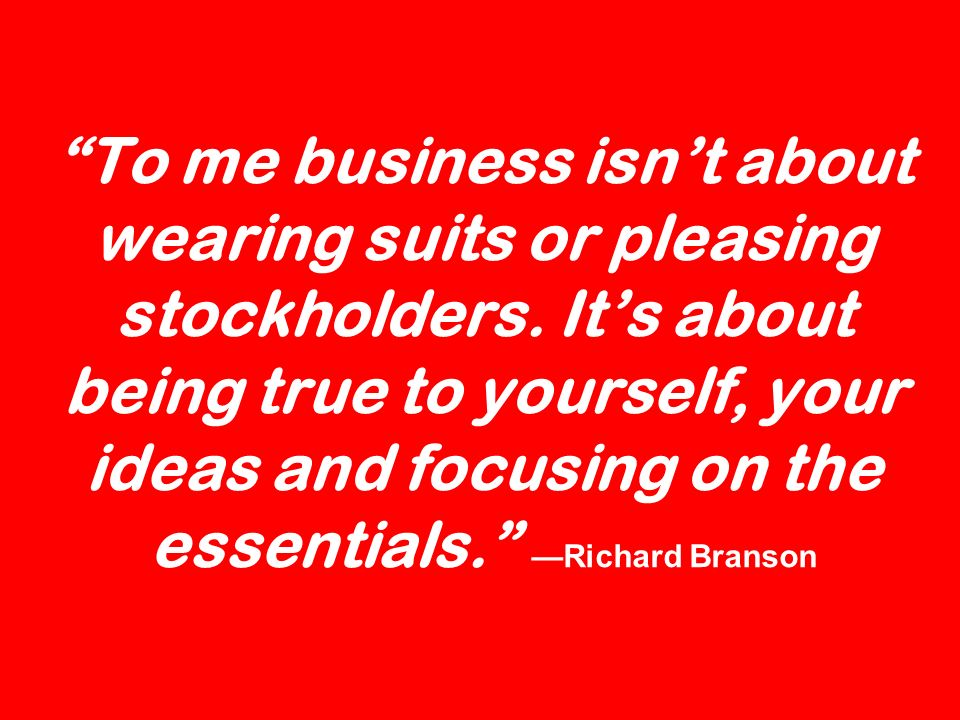 To me business isn't about wearing suits or pleasing stockholders