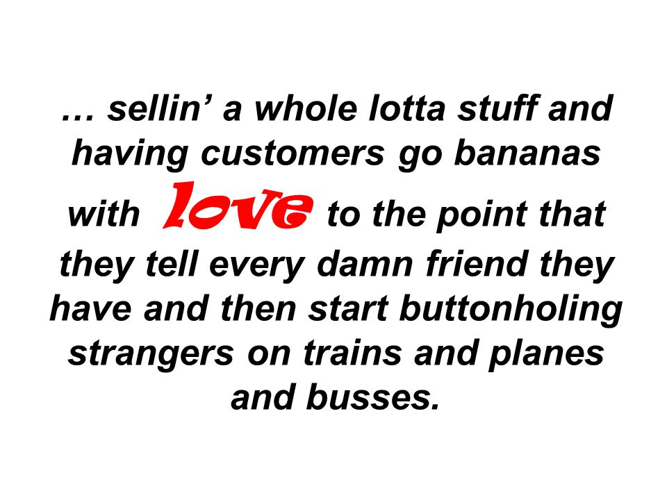 … sellin' a whole lotta stuff and having customers go bananas with love to the point that they tell every damn friend they have and then start buttonholing strangers on trains and planes and busses.