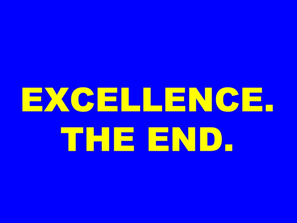 EXCELLENCE. THE END.