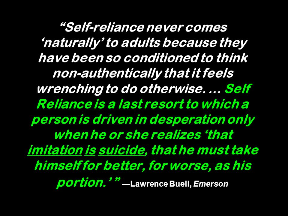 Self-reliance never comes 'naturally' to adults because they have been so conditioned to think non-authentically that it feels wrenching to do otherwise.