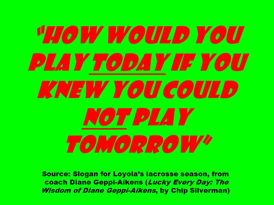 How Would You Play Today If You Knew You Could Not Play Tomorrow Source: Slogan for Loyola's lacrosse season, from coach Diane Geppi-Aikens (Lucky Every Day: The Wisdom of Diane Geppi-Aikens, by Chip Silverman)
