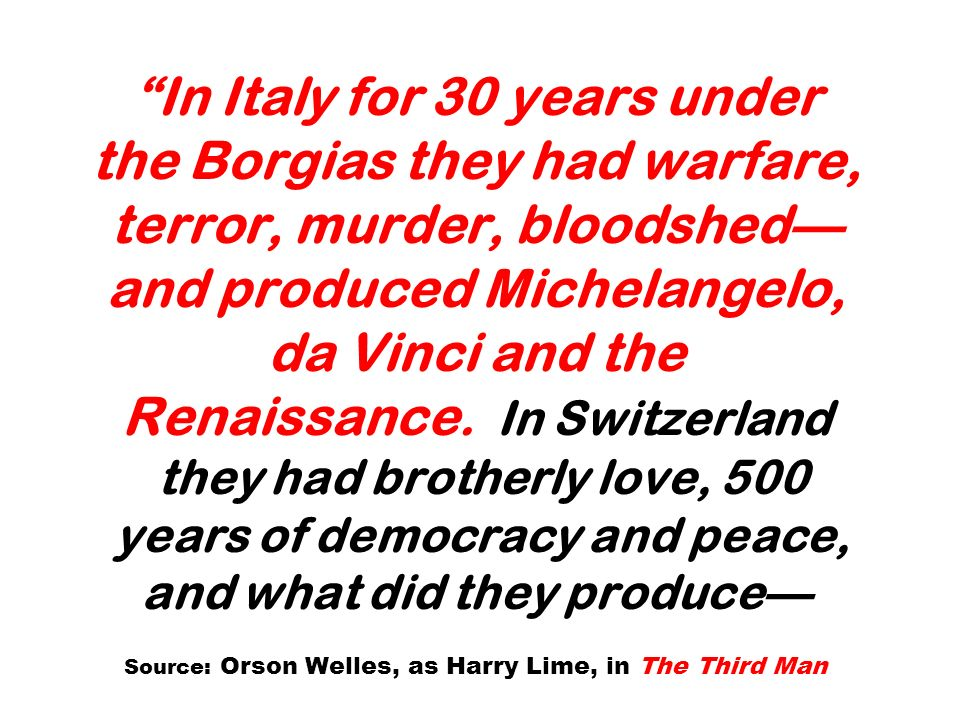 In Italy for 30 years under the Borgias they had warfare, terror, murder, bloodshed—and produced Michelangelo, da Vinci and the Renaissance.