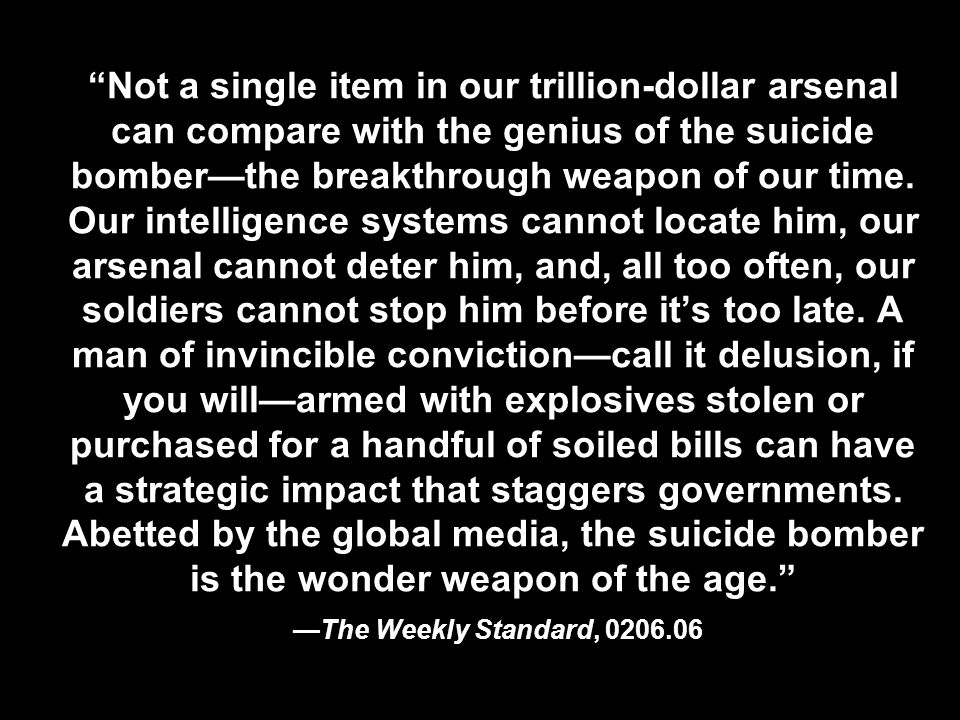 Not a single item in our trillion-dollar arsenal can compare with the genius of the suicide bomber—the breakthrough weapon of our time.