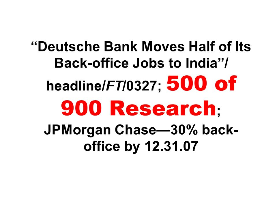 Deutsche Bank Moves Half of Its Back-office Jobs to India / headline/FT/0327; 500 of 900 Research; JPMorgan Chase—30% back-office by