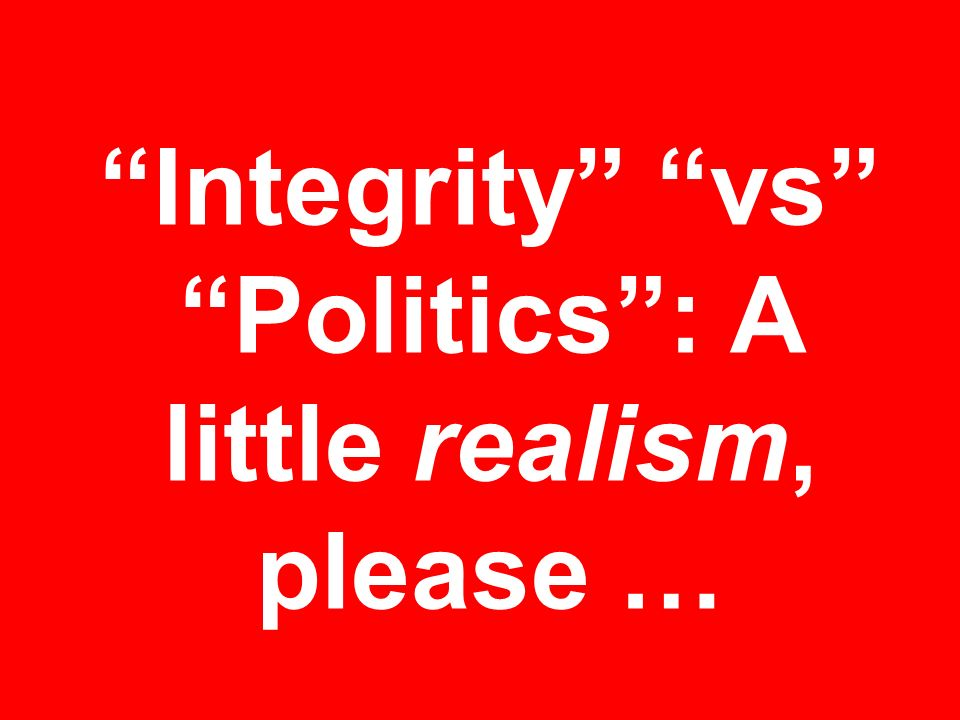 Integrity vs Politics : A little realism, please …