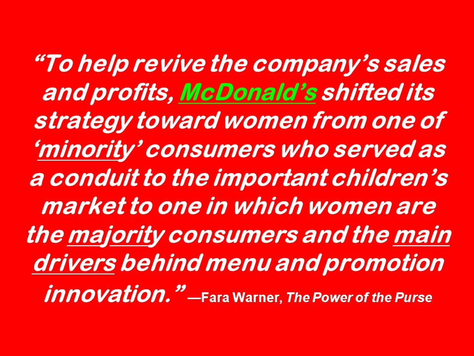 To help revive the company's sales and profits, McDonald's shifted its strategy toward women from one of 'minority' consumers who served as a conduit to the important children's market to one in which women are the majority consumers and the main drivers behind menu and promotion innovation. —Fara Warner, The Power of the Purse