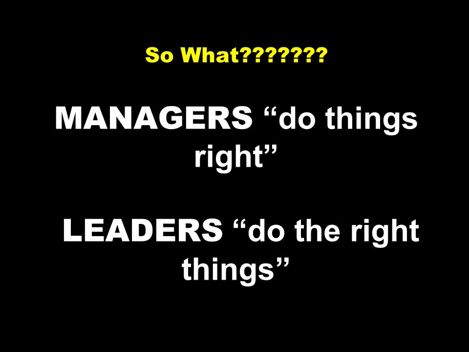 So What MANAGERS do things right LEADERS do the right things