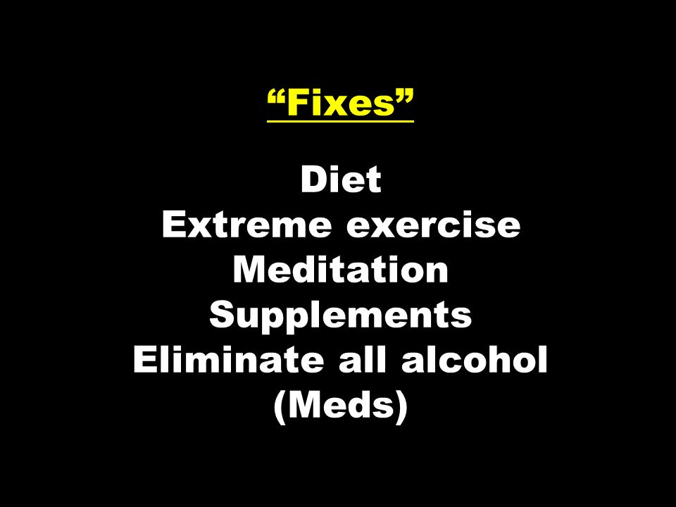 Fixes Diet Extreme exercise Meditation Supplements Eliminate all alcohol (Meds)