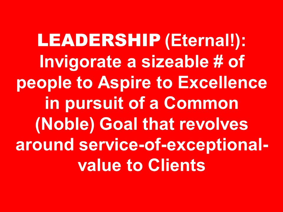 LEADERSHIP (Eternal!): Invigorate a sizeable # of people to Aspire to Excellence in pursuit of a Common (Noble) Goal that revolves around service-of-exceptional-value to Clients