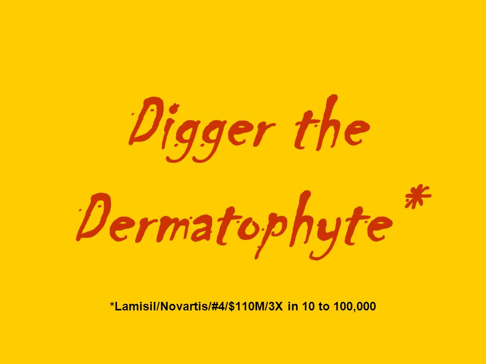 Digger the Dermatophyte* *Lamisil/Novartis/#4/$110M/3X in 10 to 100,000