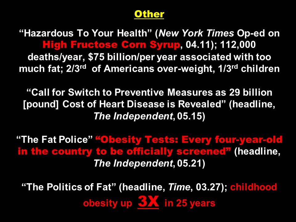 Other Hazardous To Your Health (New York Times Op-ed on High Fructose Corn Syrup, 04.11); 112,000 deaths/year, $75 billion/per year associated with too much fat; 2/3rd of Americans over-weight, 1/3rd children Call for Switch to Preventive Measures as 29 billion [pound] Cost of Heart Disease is Revealed (headline, The Independent, 05.15) The Fat Police Obesity Tests: Every four-year-old in the country to be officially screened (headline, The Independent, 05.21) The Politics of Fat (headline, Time, 03.27); childhood obesity up 3X in 25 years