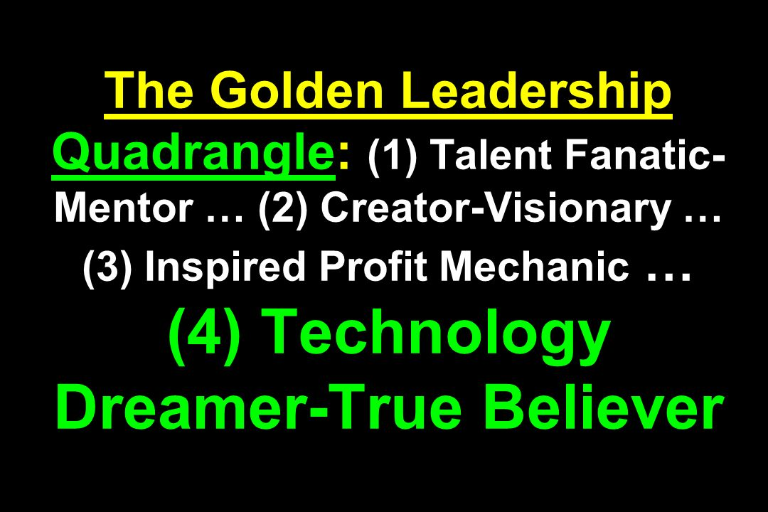 The Golden Leadership Quadrangle: (1) Talent Fanatic-Mentor … (2) Creator-Visionary … (3) Inspired Profit Mechanic … (4) Technology Dreamer-True Believer
