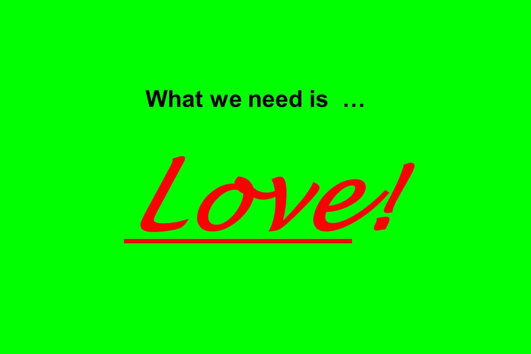 What we need is … Love!