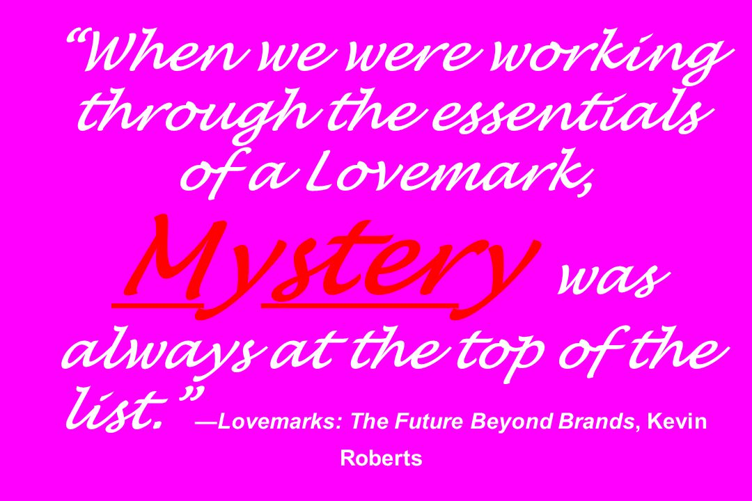 When we were working through the essentials of a Lovemark, Mystery was always at the top of the list. —Lovemarks: The Future Beyond Brands, Kevin Roberts