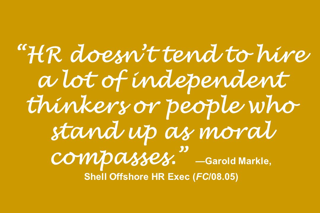 HR doesn't tend to hire a lot of independent thinkers or people who stand up as moral compasses. —Garold Markle, Shell Offshore HR Exec (FC/08.05)