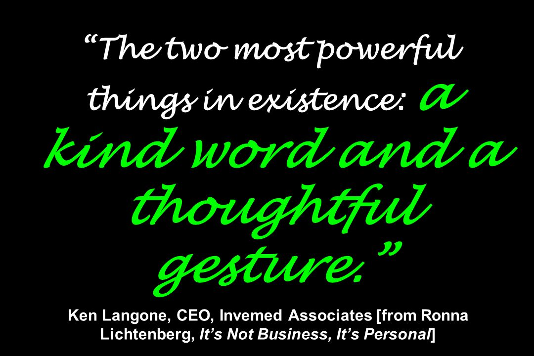 The two most powerful things in existence: a kind word and a thoughtful gesture. Ken Langone, CEO, Invemed Associates [from Ronna Lichtenberg, It's Not Business, It's Personal]