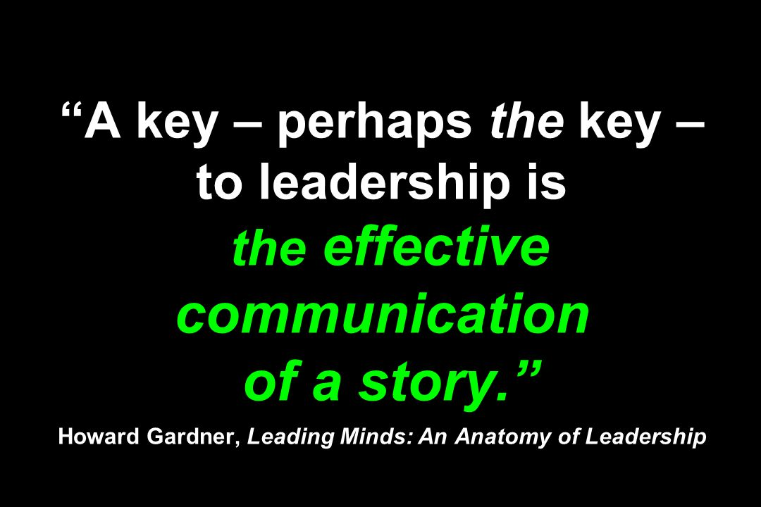 A key – perhaps the key – to leadership is the effective communication of a story. Howard Gardner, Leading Minds: An Anatomy of Leadership