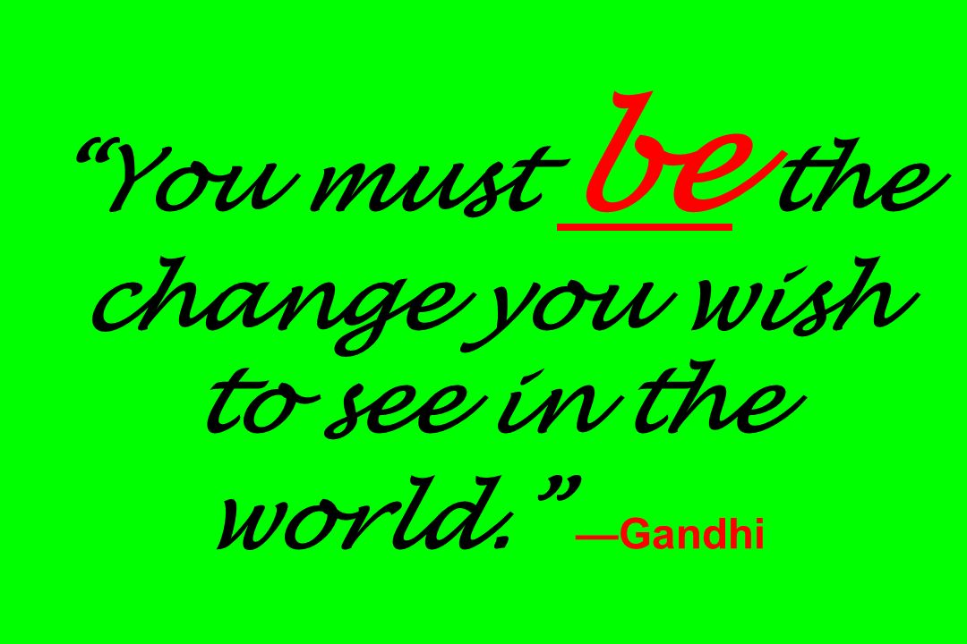 You must be the change you wish to see in the world. —Gandhi