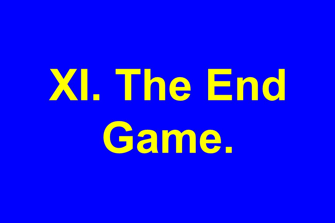XI. The End Game.