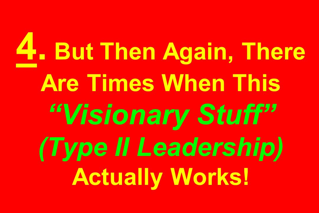 4. But Then Again, There Are Times When This Visionary Stuff (Type II Leadership) Actually Works!