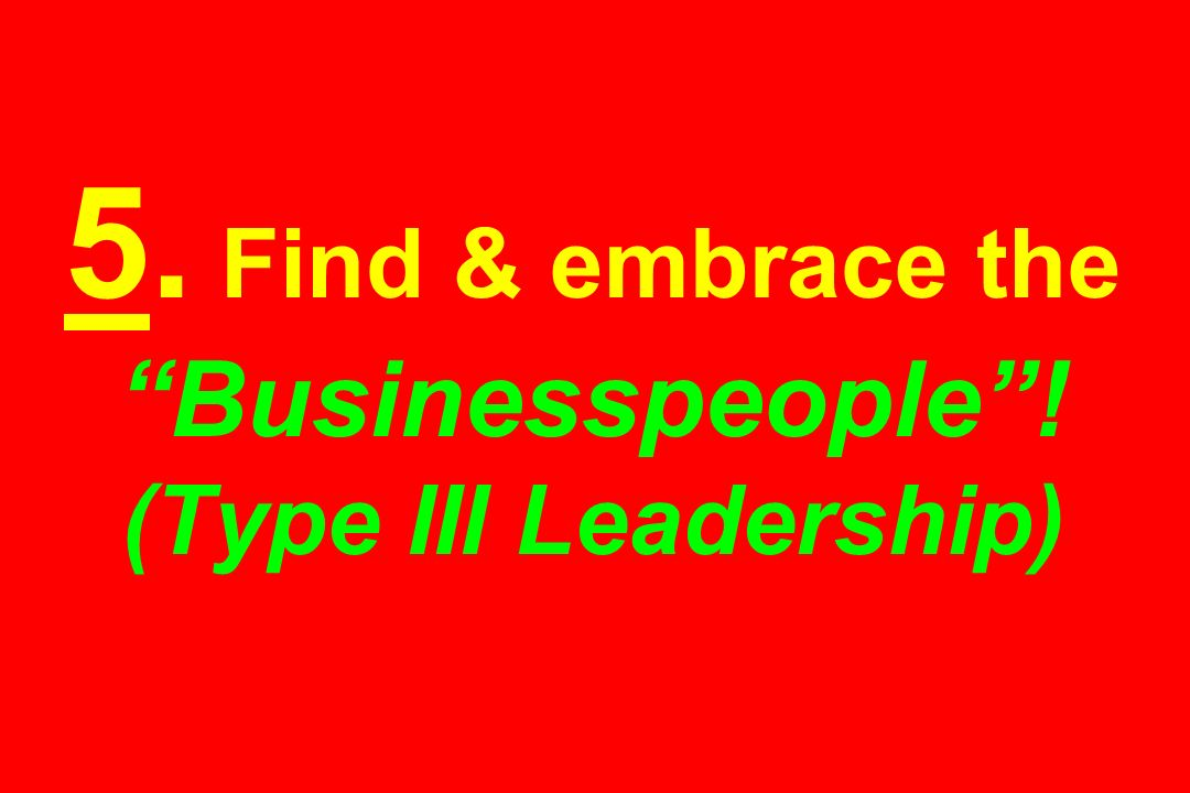 5. Find & embrace the Businesspeople ! (Type III Leadership)