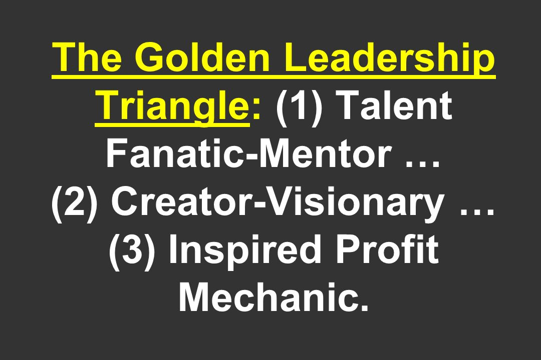 The Golden Leadership Triangle: (1) Talent Fanatic-Mentor … (2) Creator-Visionary … (3) Inspired Profit Mechanic.