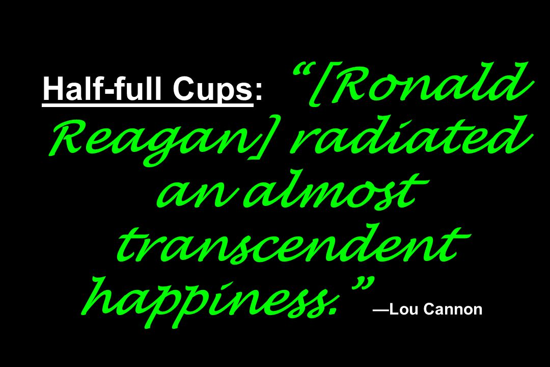 Half-full Cups: [Ronald Reagan] radiated an almost transcendent happiness. —Lou Cannon
